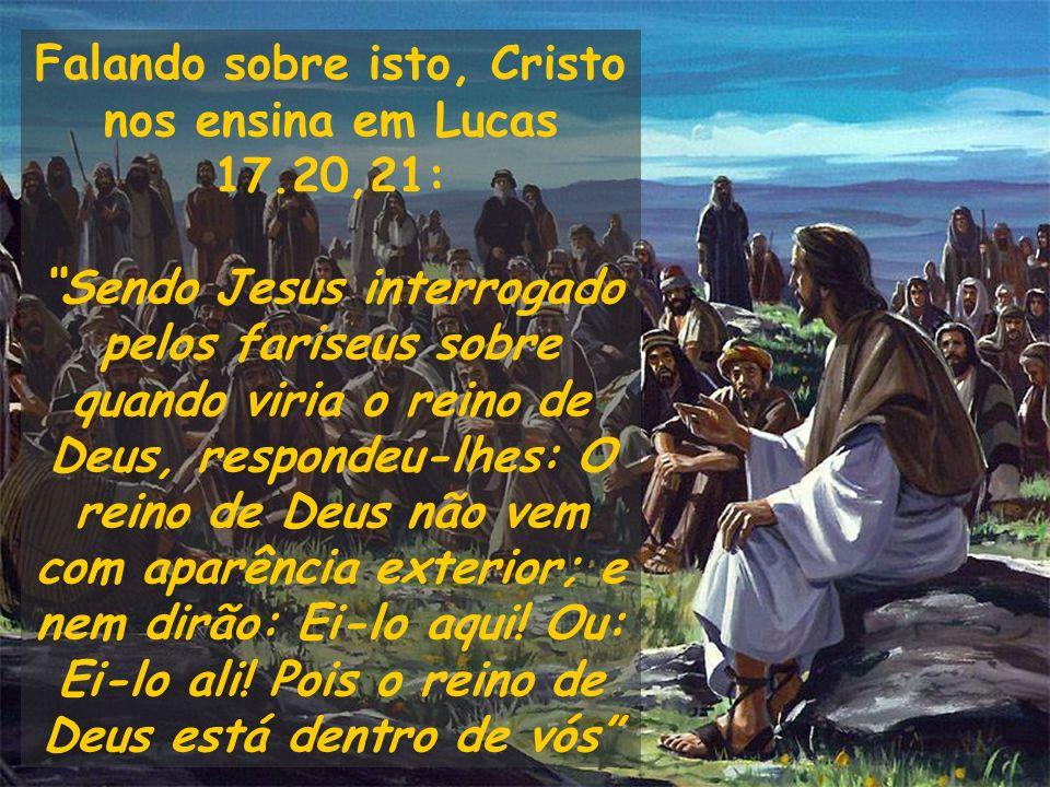 Falando sobre isto, Cristo nos ensina em Lucas 17.20,21: Sendo Jesus interrogado pelos fariseus sobre quando viria o reino de Deus, respondeu-lhes: O