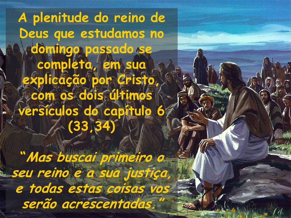 A plenitude do reino de Deus que estudamos no domingo passado se completa, em sua explicação por Cristo, com os dois últimos versículos do capítulo 6