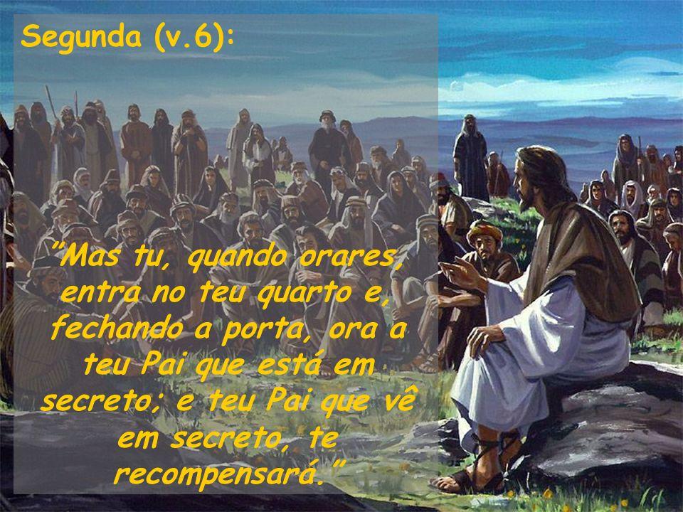 Segunda (v.6): Mas tu, quando orares, entra no teu quarto e, fechando a porta, ora a teu Pai que está em secreto; e teu Pai que vê em secreto, te reco