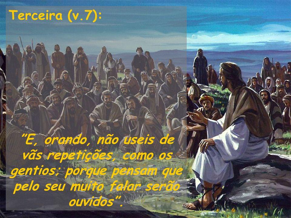 Terceira (v.7): E, orando, não useis de vãs repetições, como os gentios; porque pensam que pelo seu muito falar serão ouvidos.