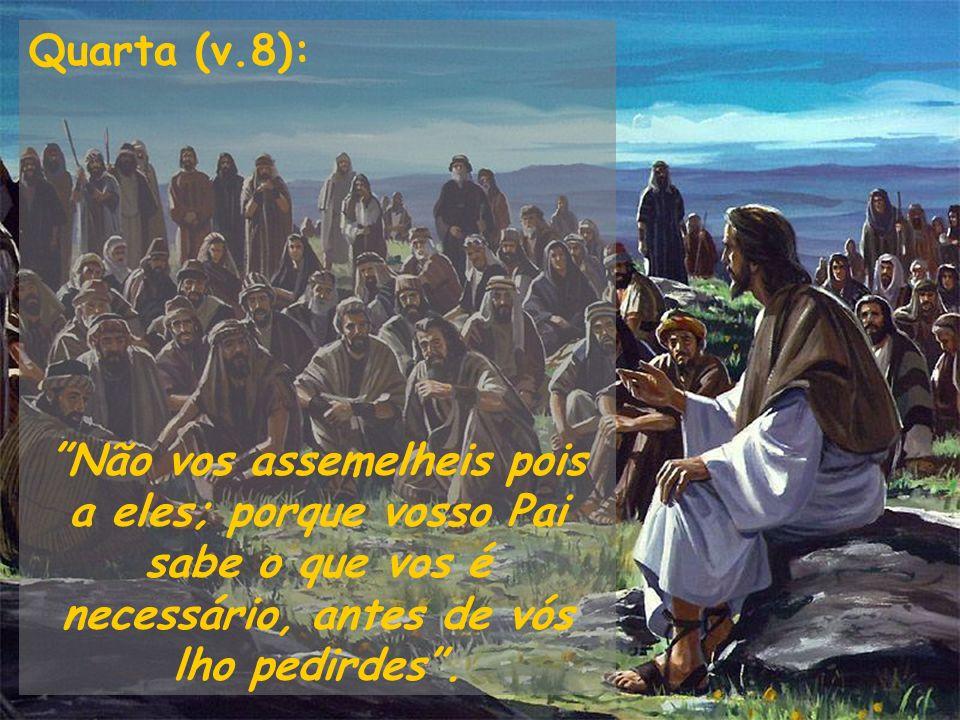 Quarta (v.8): Não vos assemelheis pois a eles; porque vosso Pai sabe o que vos é necessário, antes de vós lho pedirdes.