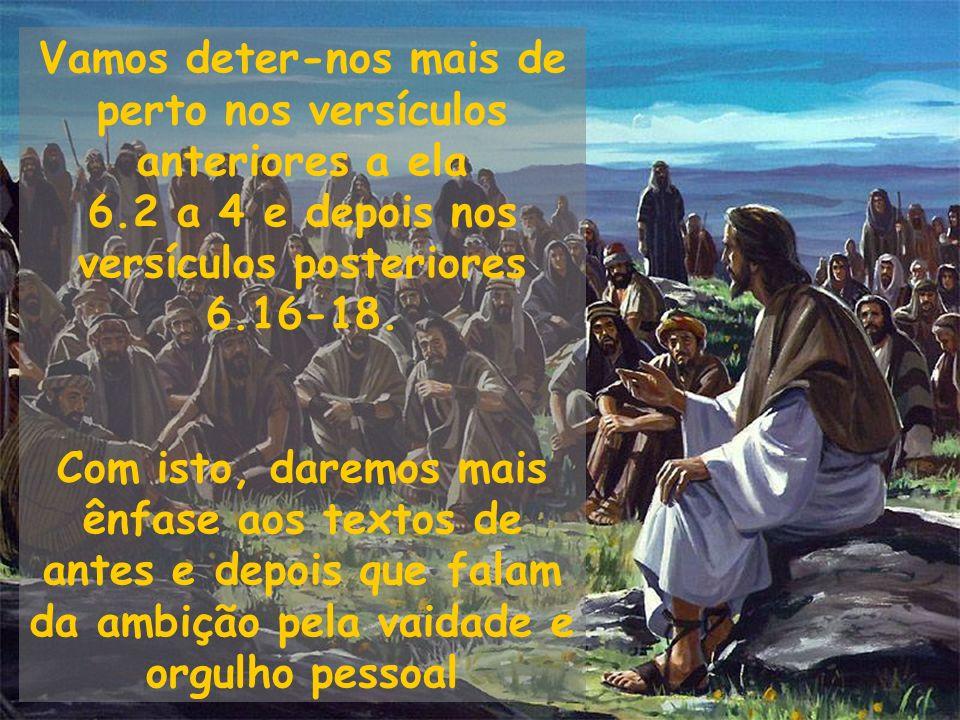 Vamos deter-nos mais de perto nos versículos anteriores a ela 6.2 a 4 e depois nos versículos posteriores 6.16-18. Com isto, daremos mais ênfase aos t