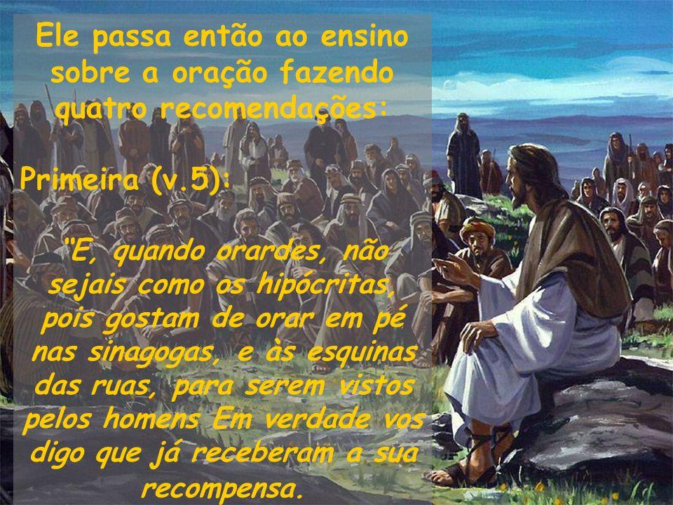 Ele passa então ao ensino sobre a oração fazendo quatro recomendações: Primeira (v.5): E, quando orardes, não sejais como os hipócritas, pois gostam d
