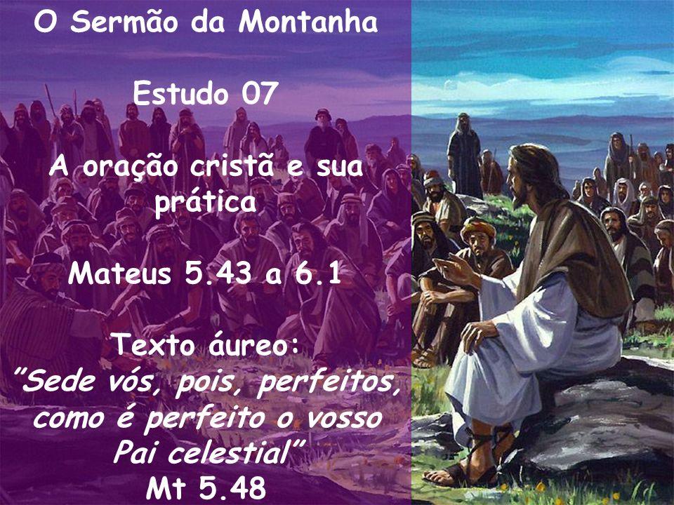 O Sermão da Montanha Estudo 07 A oração cristã e sua prática Mateus 5.43 a 6.1 Texto áureo: Sede vós, pois, perfeitos, como é perfeito o vosso Pai cel