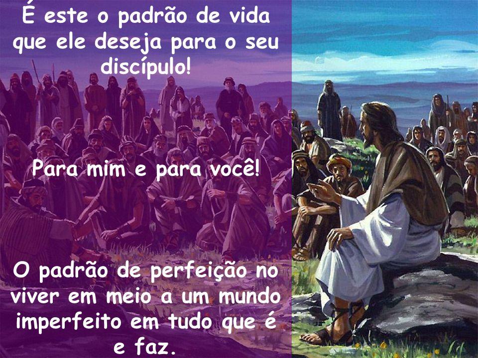 É este o padrão de vida que ele deseja para o seu discípulo! Para mim e para você! O padrão de perfeição no viver em meio a um mundo imperfeito em tud