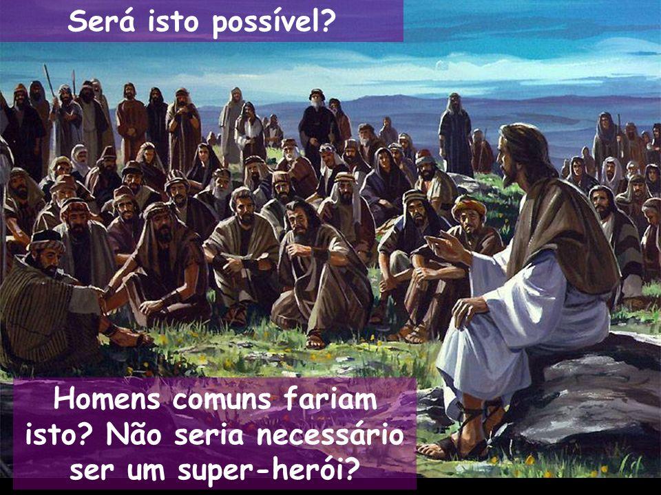 Será isto possível? Homens comuns fariam isto? Não seria necessário ser um super-herói?