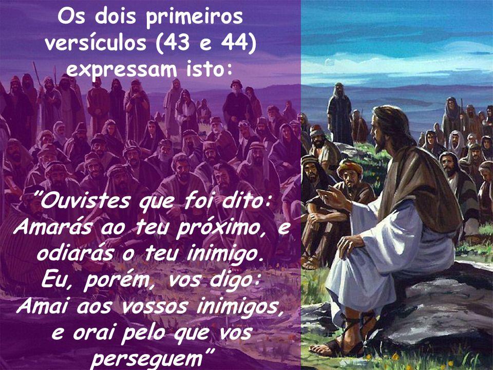 Os dois primeiros versículos (43 e 44) expressam isto: Ouvistes que foi dito: Amarás ao teu próximo, e odiarás o teu inimigo. Eu, porém, vos digo: Ama