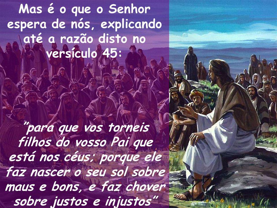 Mas é o que o Senhor espera de nós, explicando até a razão disto no versículo 45: para que vos torneis filhos do vosso Pai que está nos céus; porque e