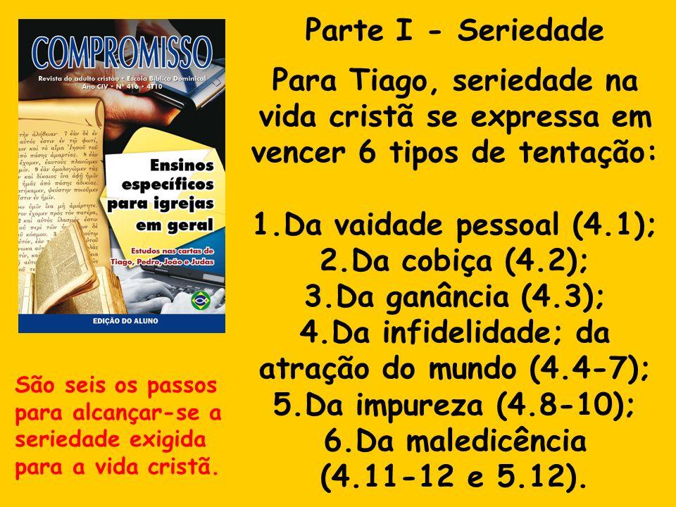Parte I - Seriedade Para Tiago, seriedade na vida cristã se expressa em vencer 6 tipos de tentação: 1.Da vaidade pessoal (4.1); 2.Da cobiça (4.2); 3.D