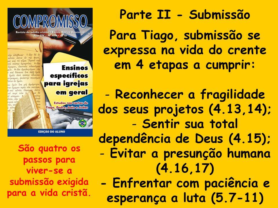 Parte II - Submissão Para Tiago, submissão se expressa na vida do crente em 4 etapas a cumprir: - Reconhecer a fragilidade dos seus projetos (4.13,14)