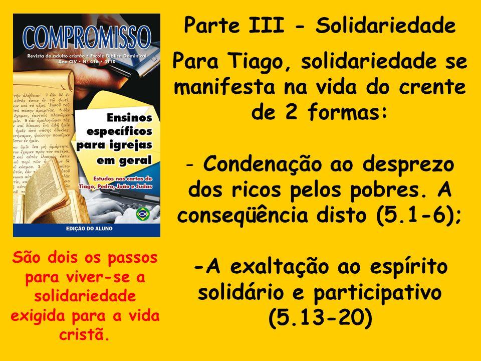 Parte III - Solidariedade Para Tiago, solidariedade se manifesta na vida do crente de 2 formas: - Condenação ao desprezo dos ricos pelos pobres. A con