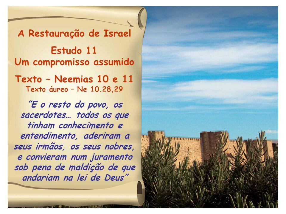 A Restauração de Israel Estudo 11 Um compromisso assumido Texto – Neemias 10 e 11 Texto áureo – Ne 10.28,29 E o resto do povo, os sacerdotes… todos os