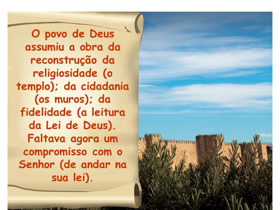 O povo de Deus assumiu a obra da reconstrução da religiosidade (o templo); da cidadania (os muros); da fidelidade (a leitura da Lei de Deus). Faltava