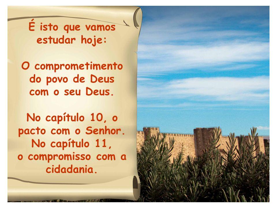 É isto que vamos estudar hoje: O comprometimento do povo de Deus com o seu Deus. No capítulo 10, o pacto com o Senhor. No capítulo 11, o compromisso c