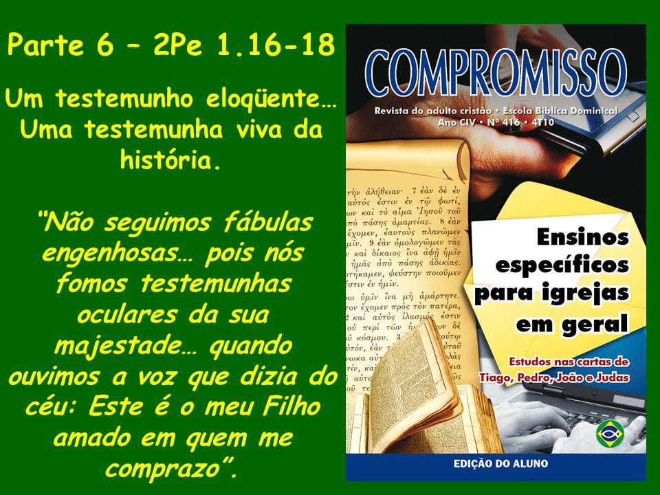 Parte 6 – 2Pe 1.16-18 Um testemunho eloqüente… Uma testemunha viva da história. Não seguimos fábulas engenhosas… pois nós fomos testemunhas oculares d