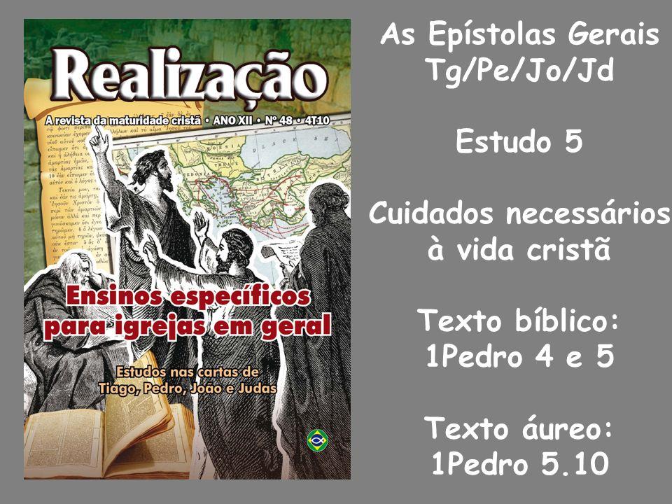 As Epístolas Gerais Tg/Pe/Jo/Jd Estudo 5 Cuidados necessários à vida cristã Texto bíblico: 1Pedro 4 e 5 Texto áureo: 1Pedro 5.10