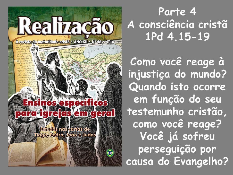 Parte 4 A consciência cristã 1Pd 4.15-19 Como você reage à injustiça do mundo.