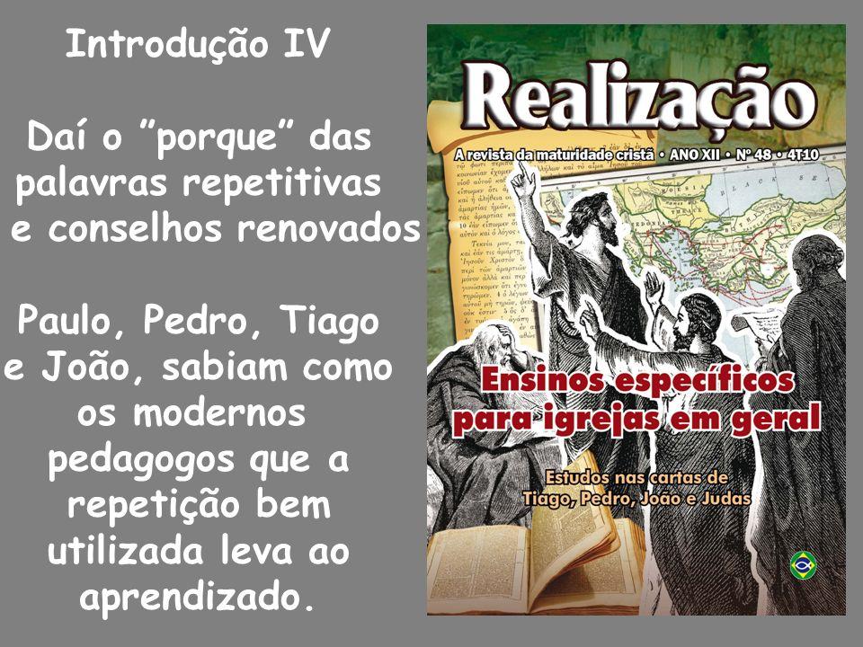 Introdução IV Daí o porque das palavras repetitivas e conselhos renovados Paulo, Pedro, Tiago e João, sabiam como os modernos pedagogos que a repetição bem utilizada leva ao aprendizado.