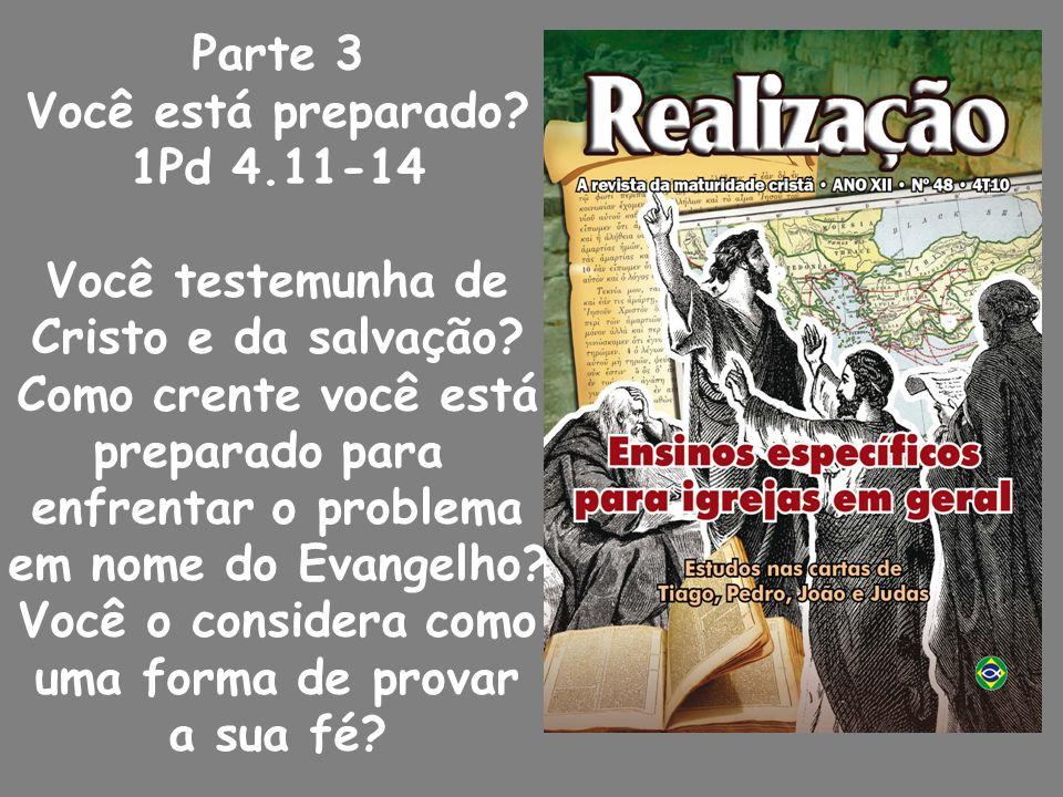 Parte 3 Você está preparado.1Pd 4.11-14 Você testemunha de Cristo e da salvação.