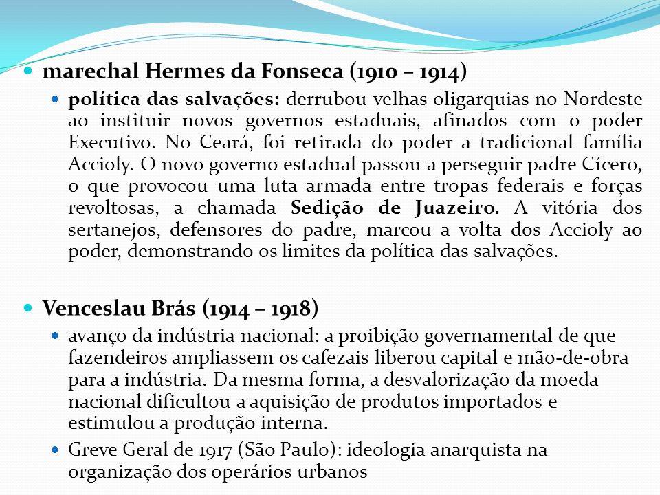 marechal Hermes da Fonseca (1910 – 1914) política das salvações: derrubou velhas oligarquias no Nordeste ao instituir novos governos estaduais, afinad
