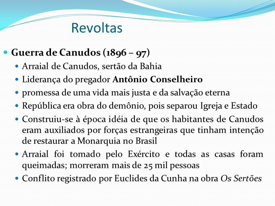 Revoltas Guerra de Canudos (1896 – 97) Arraial de Canudos, sertão da Bahia Liderança do pregador Antônio Conselheiro promessa de uma vida mais justa e