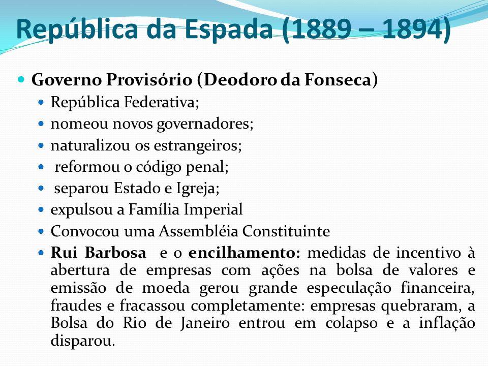 República da Espada (1889 – 1894) Governo Provisório (Deodoro da Fonseca) República Federativa; nomeou novos governadores; naturalizou os estrangeiros