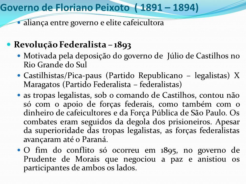 Governo de Floriano Peixoto ( 1891 – 1894) aliança entre governo e elite cafeicultora Revolução Federalista – 1893 Motivada pela deposição do governo