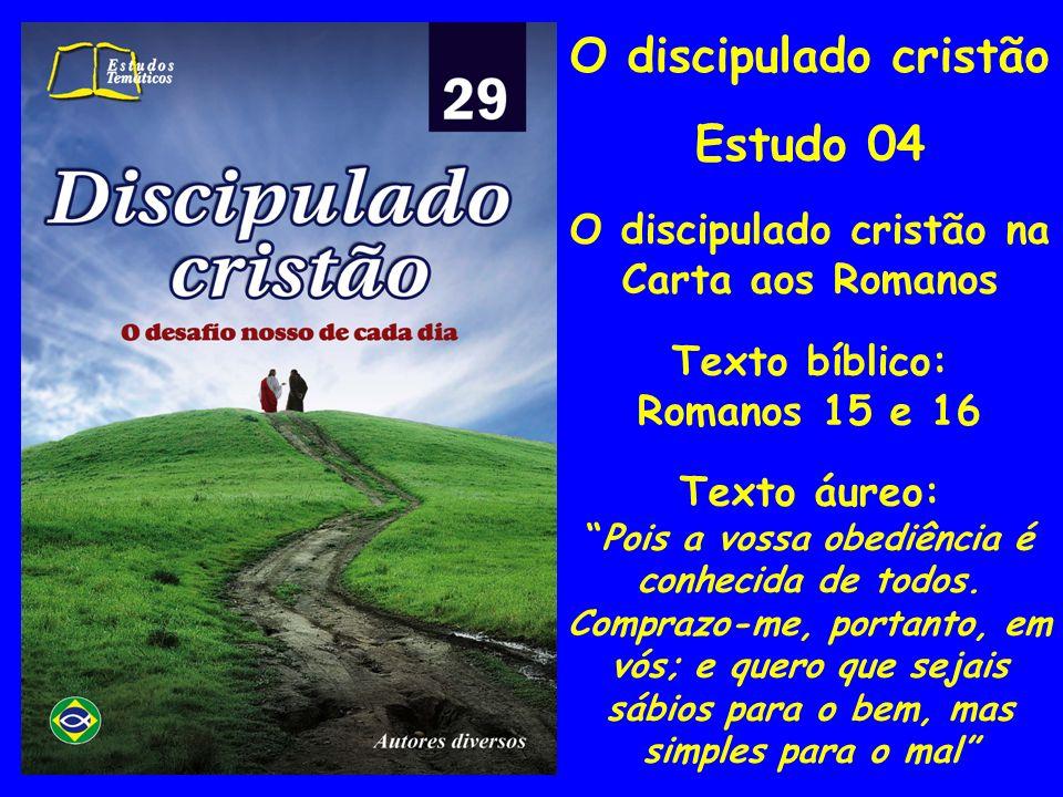O discipulado cristão Estudo 04 O discipulado cristão na Carta aos Romanos Texto bíblico: Romanos 15 e 16 Texto áureo: Pois a vossa obediência é conhe