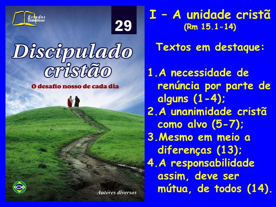 I – A unidade cristã (Rm 15.1-14) Textos em destaque: 1.A necessidade de renúncia por parte de alguns (1-4); 2.A unanimidade cristã como alvo (5-7); 3