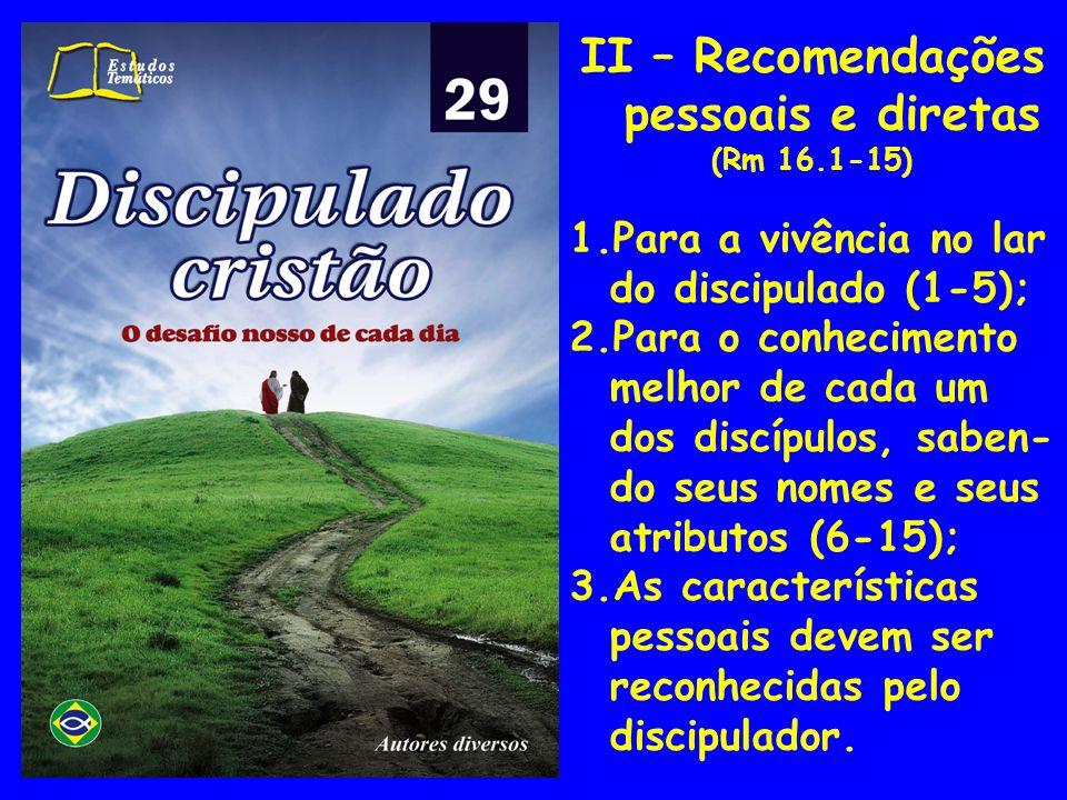II – Recomendações pessoais e diretas (Rm 16.1-15) 1.Para a vivência no lar do discipulado (1-5); 2.Para o conhecimento melhor de cada um dos discípul