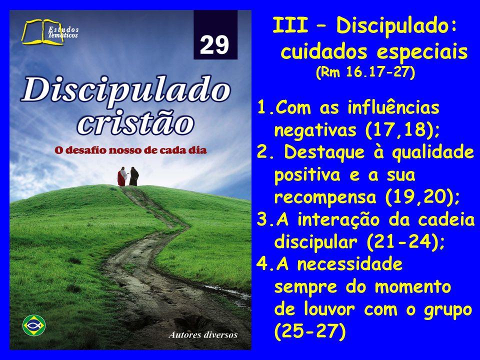 III – Discipulado: cuidados especiais (Rm 16.17-27) 1.Com as influências negativas (17,18); 2. Destaque à qualidade positiva e a sua recompensa (19,20