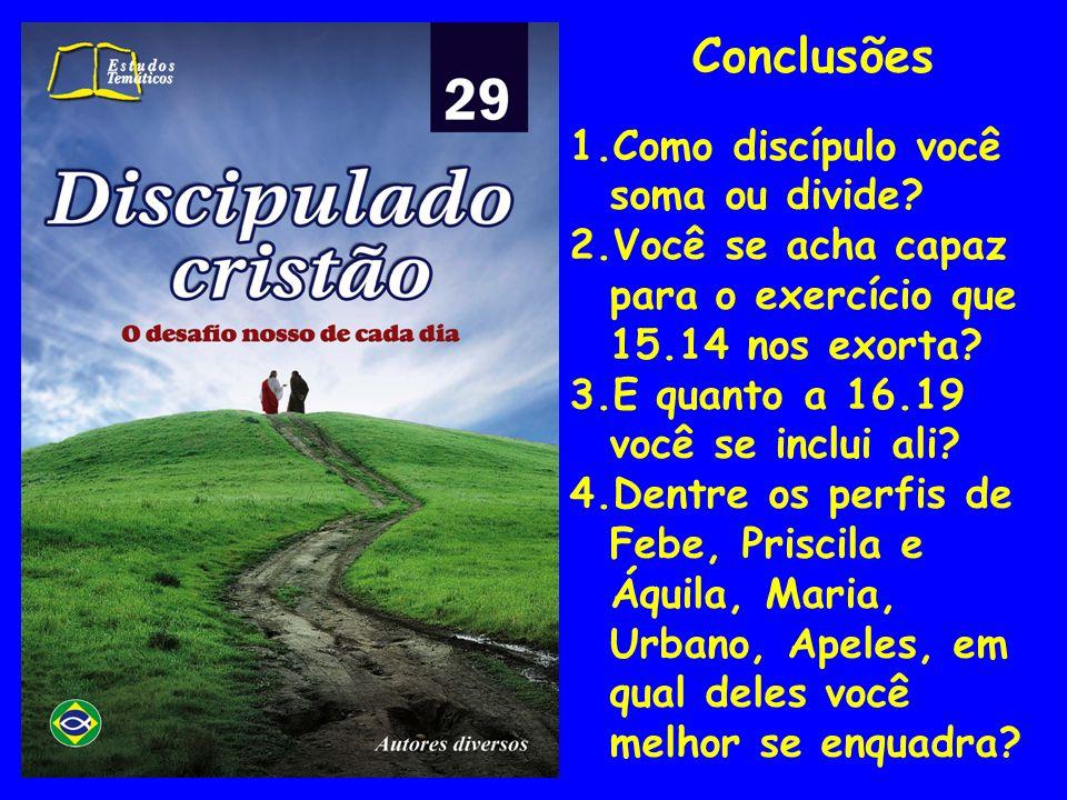 Conclusões 1.Como discípulo você soma ou divide? 2.Você se acha capaz para o exercício que 15.14 nos exorta? 3.E quanto a 16.19 você se inclui ali? 4.