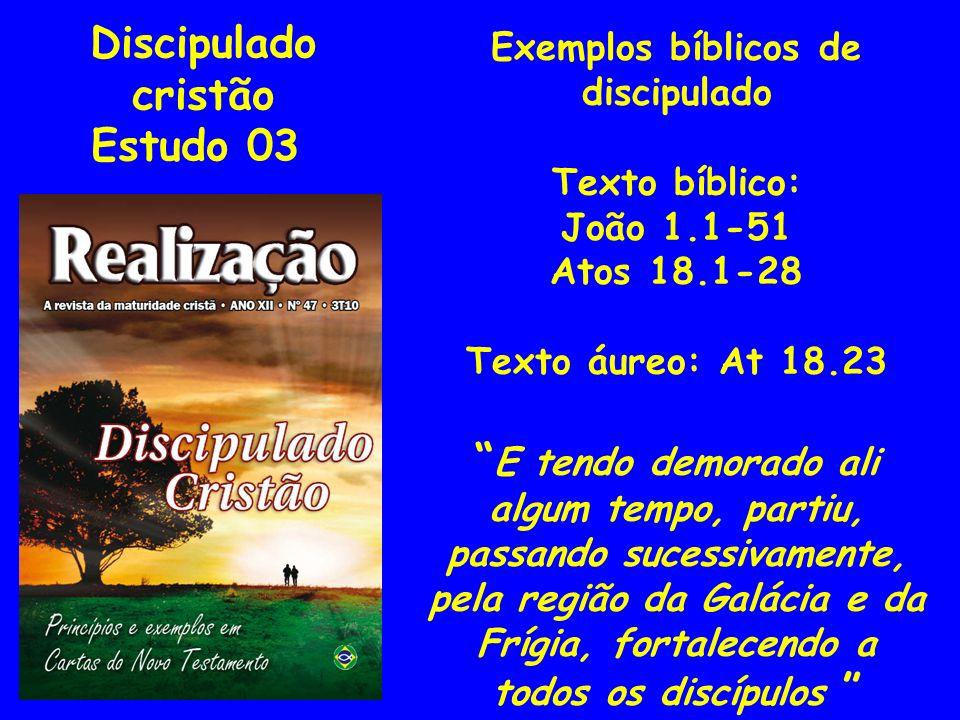 Discipulado cristão Estudo 03 Exemplos bíblicos de discipulado Texto bíblico: João 1.1-51 Atos 18.1-28 Texto áureo: At 18.23 E tendo demorado ali algu