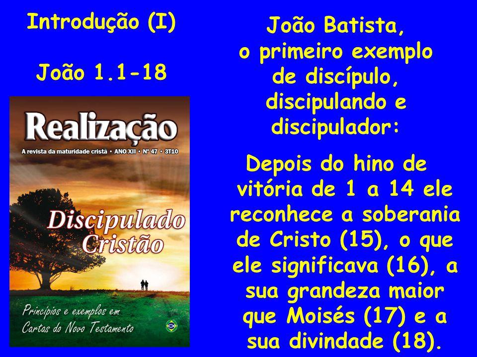 Introdução (I) João 1.1-18 João Batista, o primeiro exemplo de discípulo, discipulando e discipulador: Depois do hino de vitória de 1 a 14 ele reconhe
