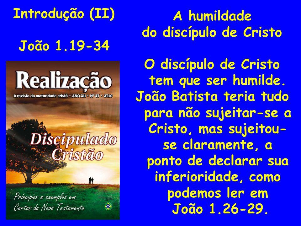 Introdução (II) João 1.19-34 A humildade do discípulo de Cristo O discípulo de Cristo tem que ser humilde. João Batista teria tudo para não sujeitar-s