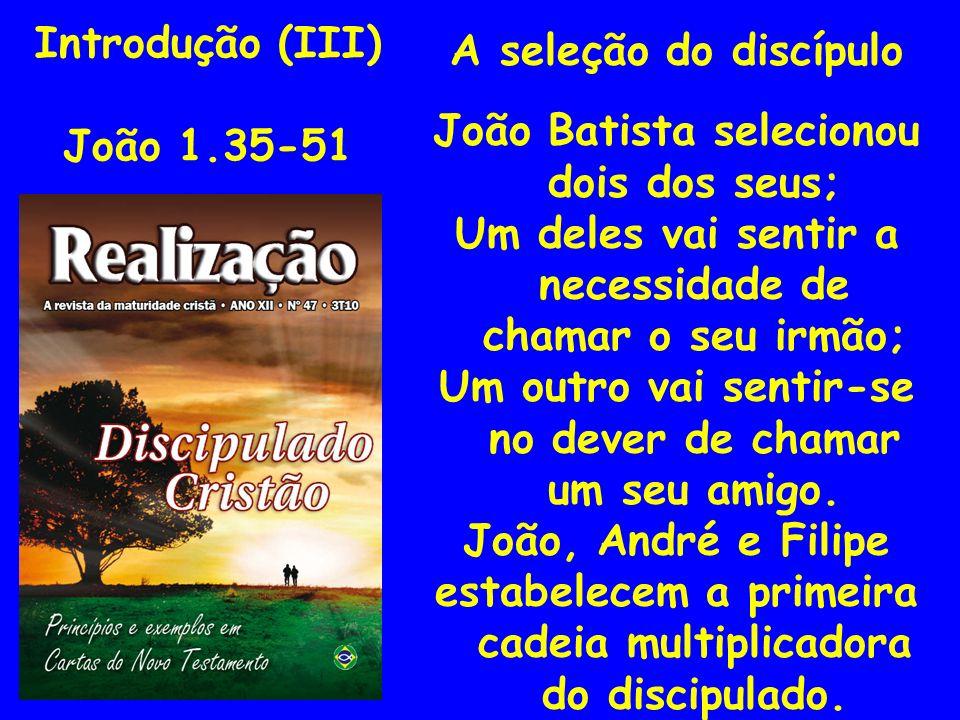 Introdução (III) João 1.35-51 A seleção do discípulo João Batista selecionou dois dos seus; Um deles vai sentir a necessidade de chamar o seu irmão; U