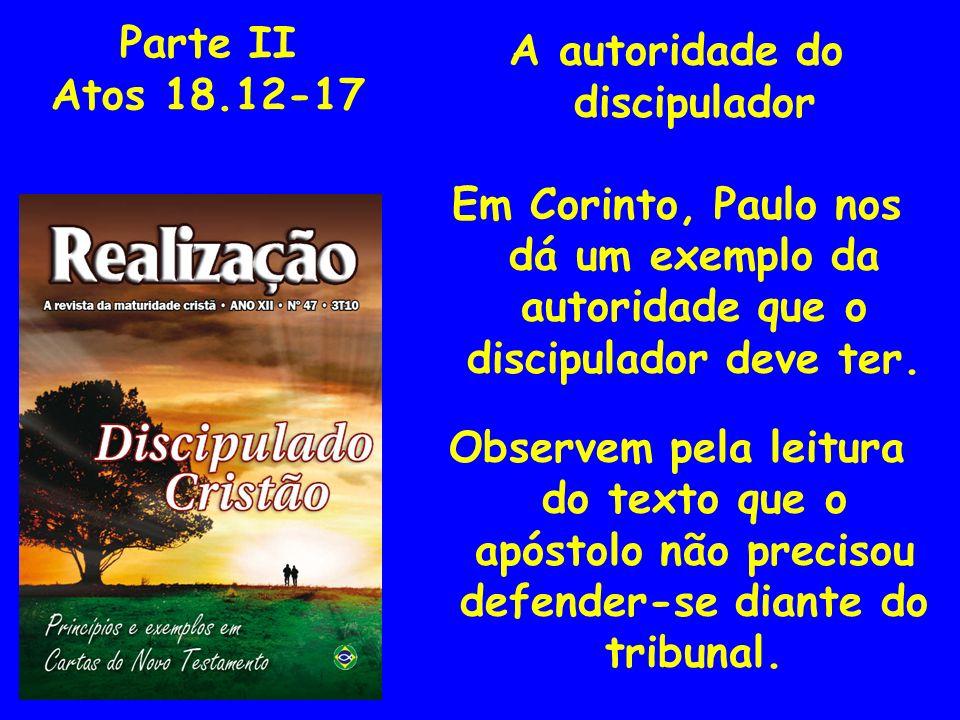 Parte II Atos 18.12-17 A autoridade do discipulador Em Corinto, Paulo nos dá um exemplo da autoridade que o discipulador deve ter. Observem pela leitu