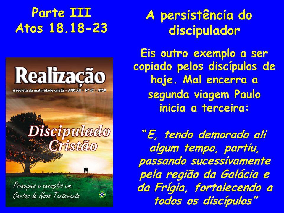 Parte III Atos 18.18-23 A persistência do discipulador Eis outro exemplo a ser copiado pelos discípulos de hoje. Mal encerra a segunda viagem Paulo in