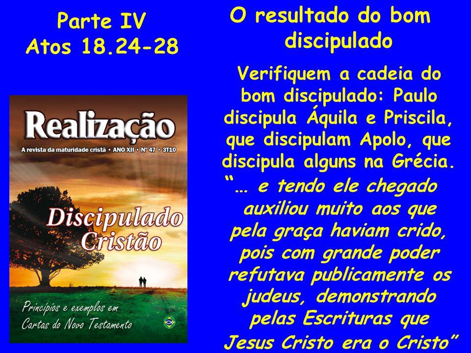 Parte IV Atos 18.24-28 O resultado do bom discipulado Verifiquem a cadeia do bom discipulado: Paulo discipula Áquila e Priscila, que discipulam Apolo,