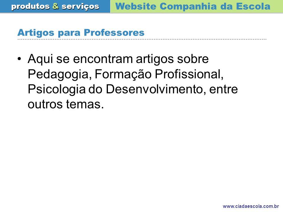 Website Companhia da Escola produtos & serviços www.ciadaescola.com.br Artigos para Professores Aqui se encontram artigos sobre Pedagogia, Formação Pr