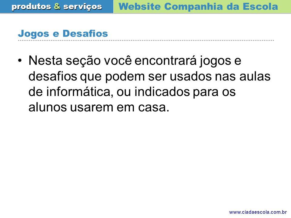 Website Companhia da Escola produtos & serviços www.ciadaescola.com.br Jogos e Desafios Nesta seção você encontrará jogos e desafios que podem ser usa