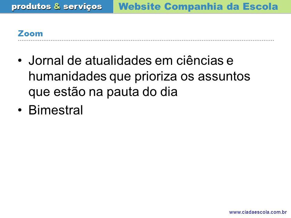 Website Companhia da Escola produtos & serviços www.ciadaescola.com.br Zoom Jornal de atualidades em ciências e humanidades que prioriza os assuntos q