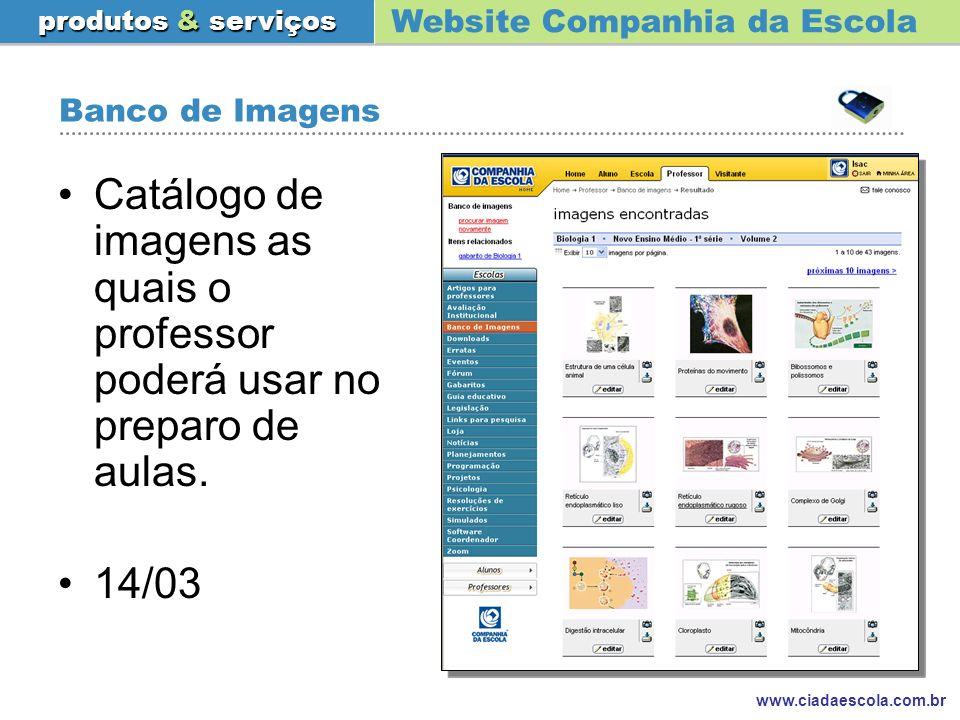 Website Companhia da Escola produtos & serviços www.ciadaescola.com.br Banco de Imagens Catálogo de imagens as quais o professor poderá usar no prepar