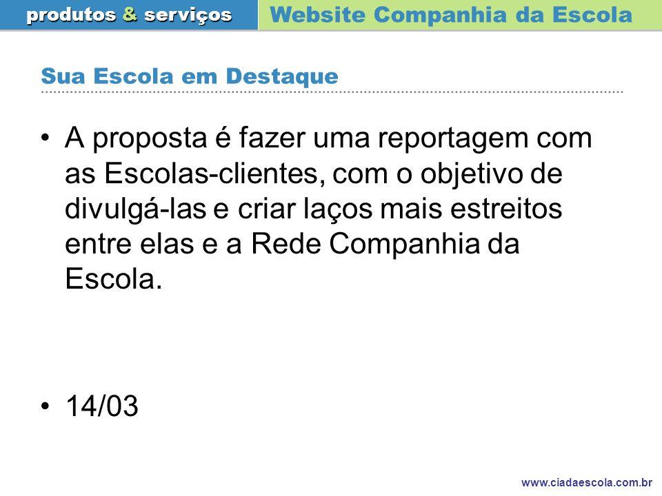 Website Companhia da Escola produtos & serviços www.ciadaescola.com.br Sua Escola em Destaque A proposta é fazer uma reportagem com as Escolas-cliente