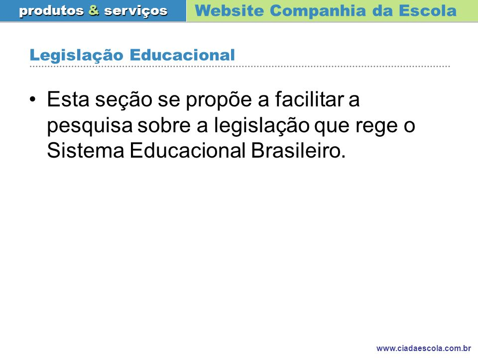 Website Companhia da Escola produtos & serviços www.ciadaescola.com.br Legislação Educacional Esta seção se propõe a facilitar a pesquisa sobre a legi