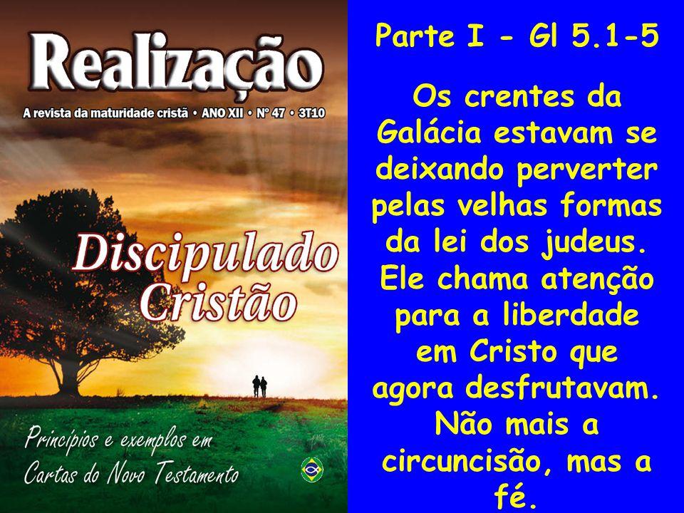 Parte I - Gl 5.1-5 Os crentes da Galácia estavam se deixando perverter pelas velhas formas da lei dos judeus. Ele chama atenção para a liberdade em Cr