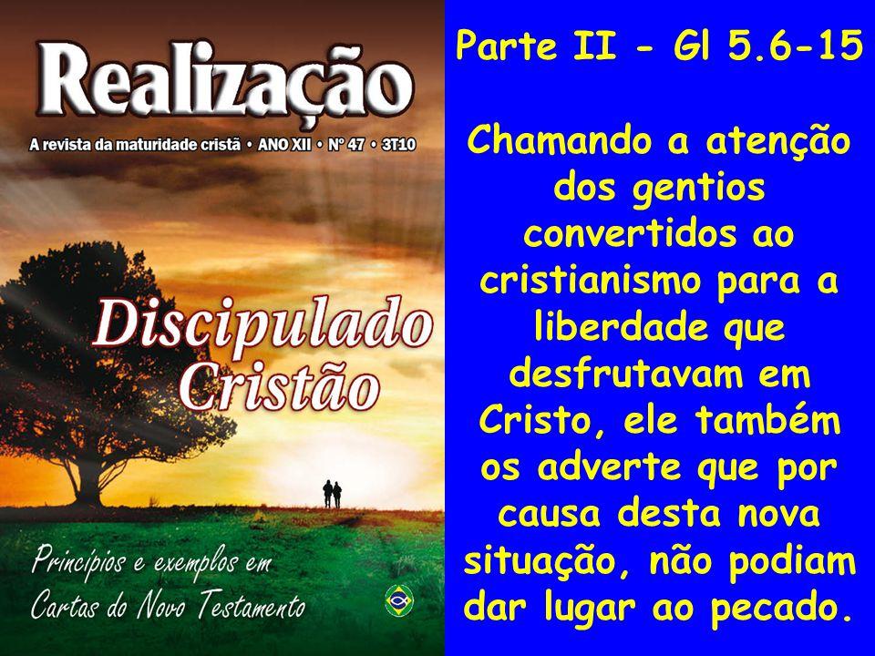 Parte II - Gl 5.6-15 Chamando a atenção dos gentios convertidos ao cristianismo para a liberdade que desfrutavam em Cristo, ele também os adverte que