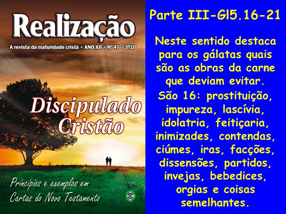 Parte III-Gl5.16-21 Neste sentido destaca para os gálatas quais são as obras da carne que deviam evitar. São 16: prostituição, impureza, lascívia, ido