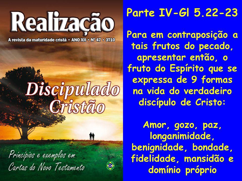 Parte IV-Gl 5.22-23 Para em contraposição a tais frutos do pecado, apresentar então, o fruto do Espírito que se expressa de 9 formas na vida do verdad