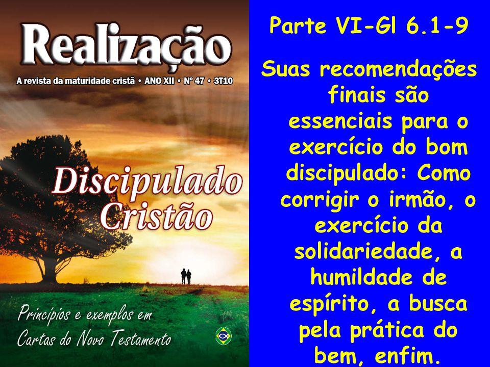 Parte VI-Gl 6.1-9 Suas recomendações finais são essenciais para o exercício do bom discipulado: Como corrigir o irmão, o exercício da solidariedade, a